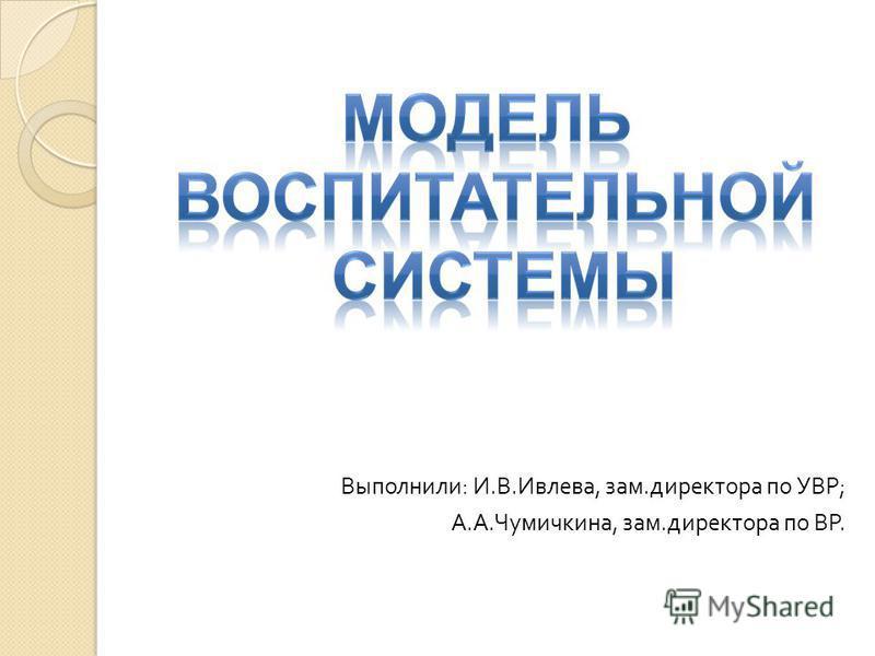 Выполнили : И. В. Ивлева, зам. директора по УВР ; А. А. Чумичкина, зам. директора по ВР.
