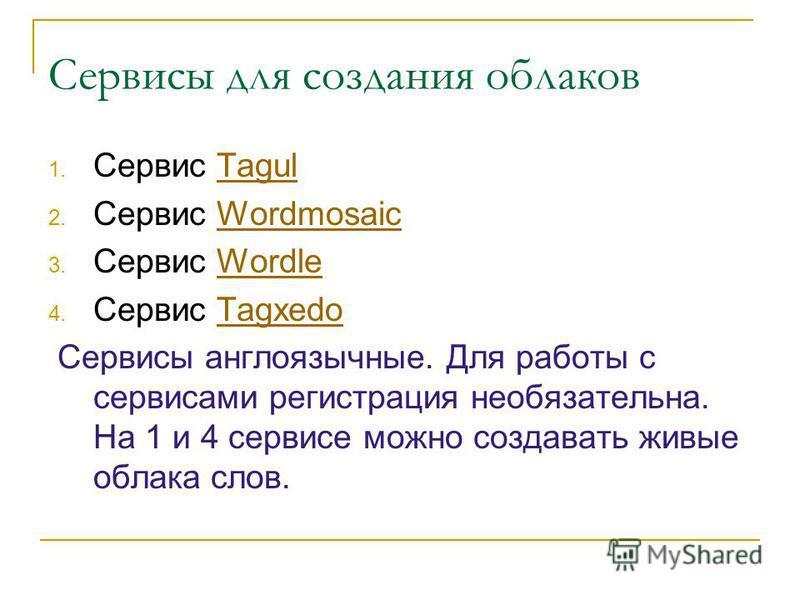 Сервисы для создания облаков 1. Сервис TagulTagul 2. Сервис WordmosaicWordmosaic 3. Сервис WordleWordle 4. Сервис TagxedoTagxedo Сервисы англоязычные. Для работы с сервисами регистрация необязательна. На 1 и 4 сервисе можно создавать живые облака сло