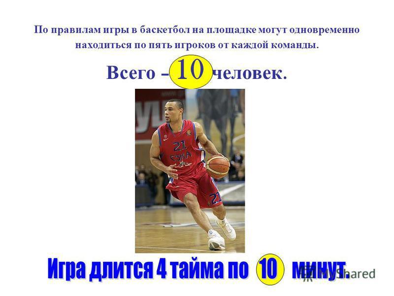 По правилам игры в баскетбол на площадке могут одновременно находиться по пять игроков от каждой команды. Всего – 10 человек.