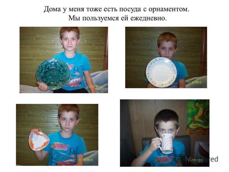 Дома у меня тоже есть посуда с орнаментом. Мы пользуемся ей ежедневно.