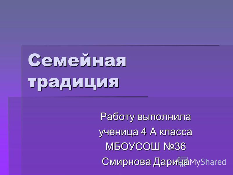 Семейная традиция Работу выполнила ученица 4 А класса МБОУСОШ 36 Смирнова Дарина