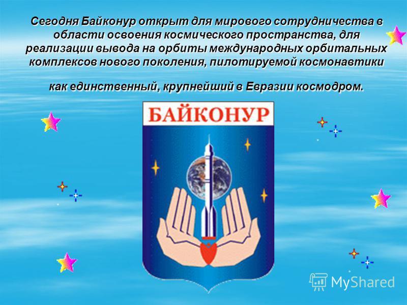 Сегодня Байконур открыт для мирового сотрудничества в области освоения космического пространства, для реализации вывода на орбиты международных орбитальных комплексов нового поколения, пилотируемой космонавтики как единственный, крупнейший в Евразии