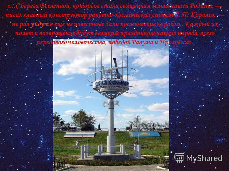 «...С берега Вселенной, которым стала священная земля нашей Родины, писал главный конструктор ракетно-космических систем С. П. Королев, не раз уйдут в еще не известные дали космические корабли.. Каждый их полет и возвращение будут великим праздником