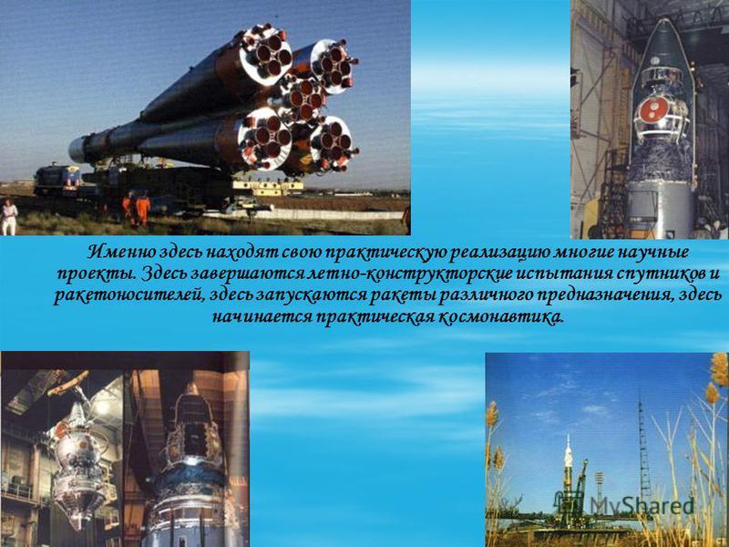 Именно здесь находят свою практическую реализацию многие научные проекты. Здесь завершаются летно-конструкторские испытания спутников и ракетоносителей, здесь запускаются ракеты различного предназначения, здесь начинается практическая космонавтика.