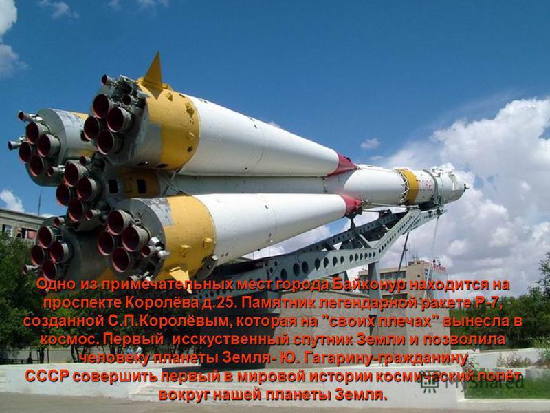 Одно из примечательных мест города Байконур находится на проспекте Королёва д.25. Памятник легендарной ракете Р-7, созданной С.П.Королёвым, которая на