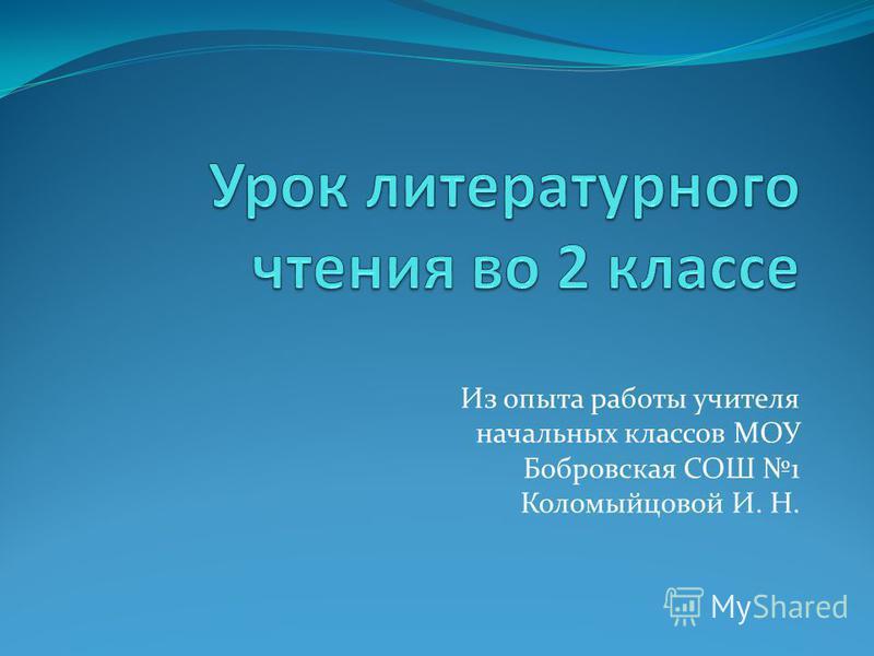 Из опыта работы учителя начальных классов МОУ Бобровская СОШ 1 Коломыйцовой И. Н.