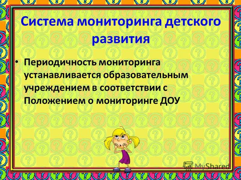 Система мониторинга детского развития Периодичность мониторинга устанавливается образовательным учреждением в соответствии с Положением о мониторинге ДОУ