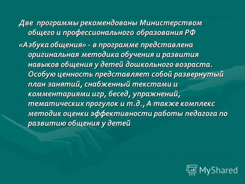 Две программы рекомендованы Министерством общего и профессионального образования РФ «Азбука общения» - в программе представлена оригинальная методика обучения и развития навыков общения у детей дошкольного возраста. Особую ценность представляет собой
