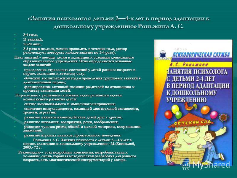«Занятия психолога с детьми 24-х лет в период адаптации к дошкольному учреждению» Роньжина А. С. 2-4 года,2-4 года, 15 занятий,15 занятий, 10-20 мин.,10-20 мин., 2-3 раза в неделю, можно проводить в течение года, (автор рекомендует повторять каждое з