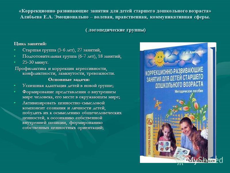 «Коррекционно-развивающие занятия для детей старшего дошкольного возраста» Алябьева Е.А. Эмоционально – волевая, нравственная, коммуникативная сферы. ( логопедические группы) Цикл занятий: Старшая группа (5-6 лет), 27 занятий,Старшая группа (5-6 лет)