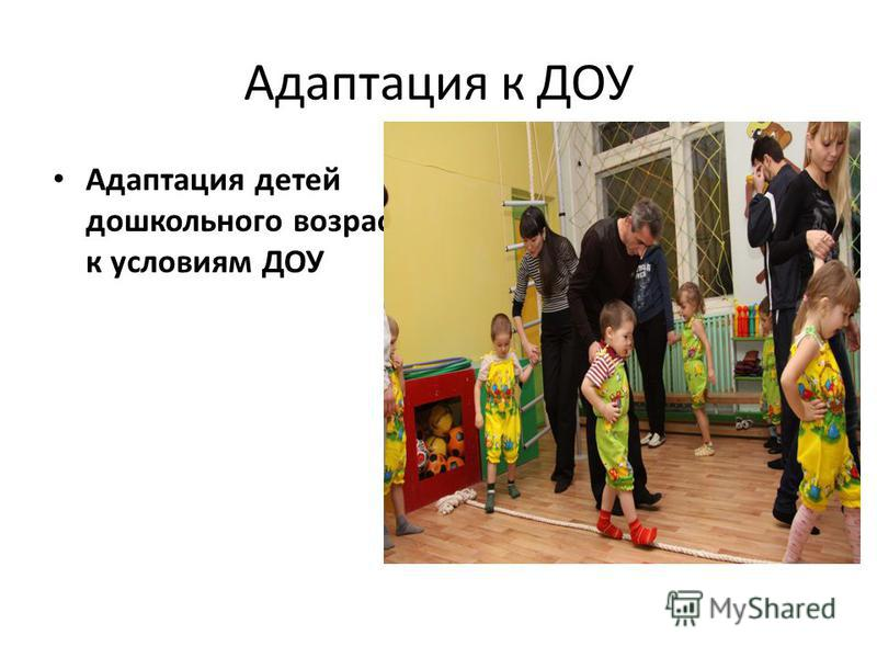 Адаптация к ДОУ Адаптация детей дошкольного возраста к условиям ДОУ