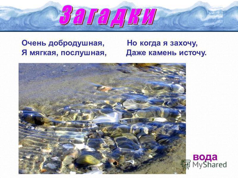 Очень добродушная, Но когда я захочу, Я мягкая, послушная, Даже камень источу. вода
