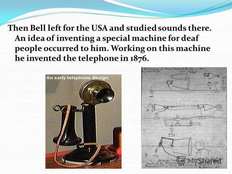 Then Bell left for the USA and studied sounds there. An idea of inventing a special machine for deaf people occurred to him. Working on this machine he invented the telephone in 1876.