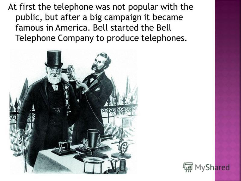 At first the telephone was not popular with the public, but after a big campaign it became famous in America. Bell started the Bell Telephone Company to produce telephones.