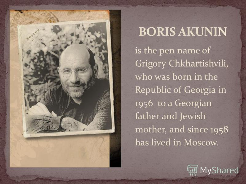 is the pen name of Grigory Chkhartishvili, who was born in the Republic of Georgia in 1956 to a Georgian father and Jewish mother, and since 1958 has lived in Moscow.