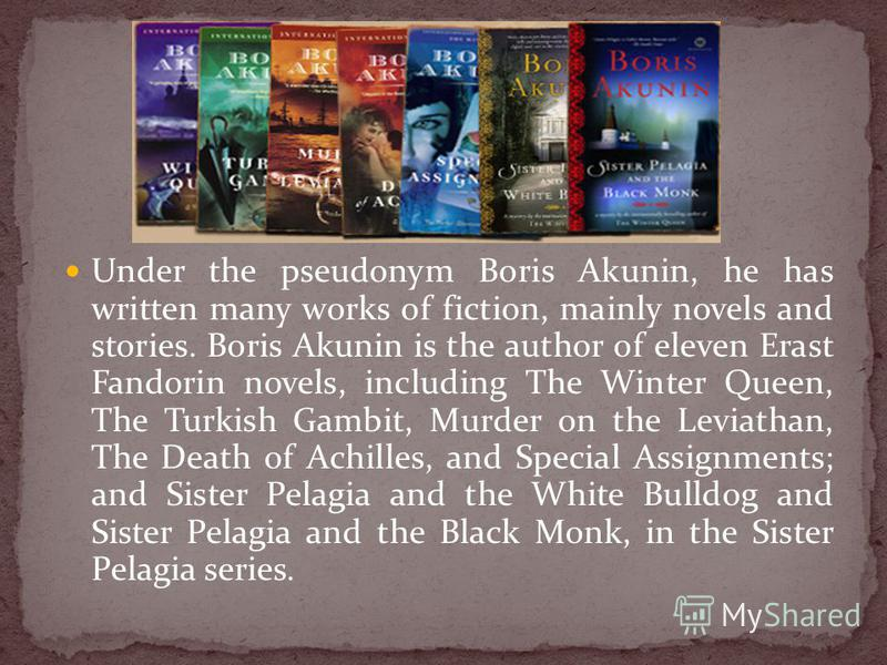 Under the pseudonym Boris Akunin, he has written many works of fiction, mainly novels and stories. Boris Akunin is the author of eleven Erast Fandorin novels, including The Winter Queen, The Turkish Gambit, Murder on the Leviathan, The Death of Achil