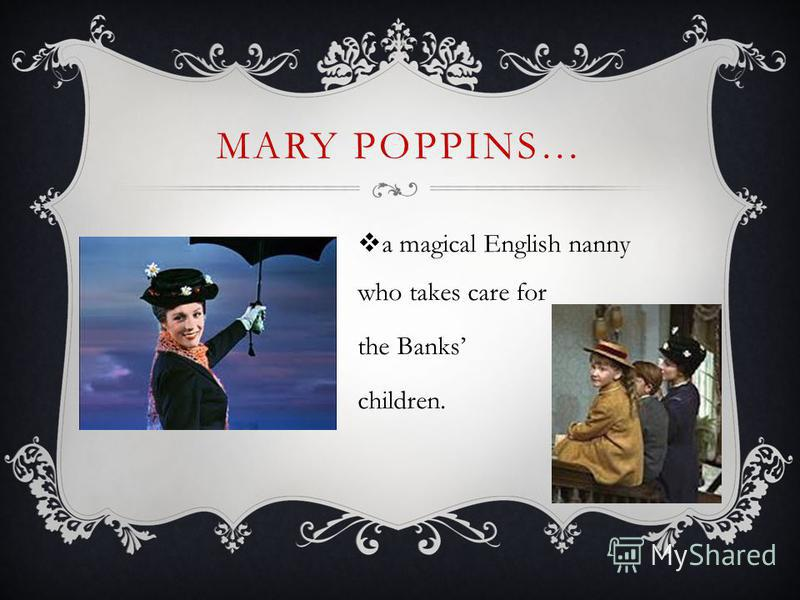 MARY POPPINS… a magical English nanny who takes care for the Banks children.