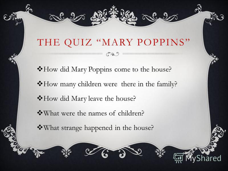 THE QUIZ MARY POPPINS How did Mary Poppins come to the house? How many children were there in the family? How did Mary leave the house? What were the names of children? What strange happened in the house?