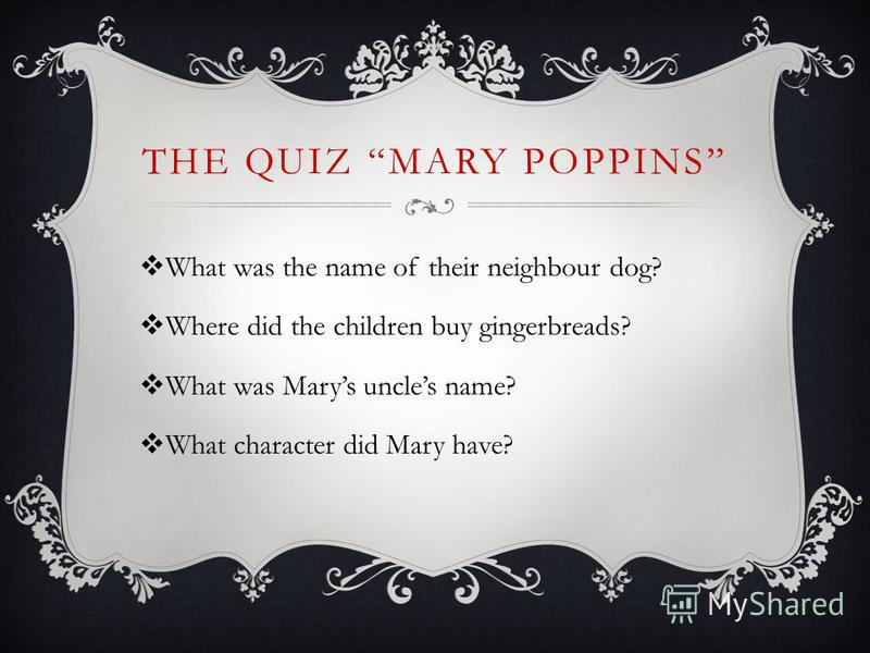 THE QUIZ MARY POPPINS What was the name of their neighbour dog? Where did the children buy gingerbreads? What was Marys uncles name? What character did Mary have?