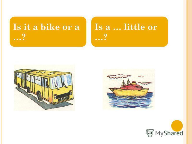 Is it a bike or a …? Is a … little or …?