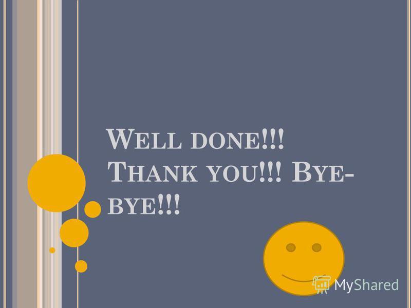 W ELL DONE !!! T HANK YOU !!! B YE - BYE !!!