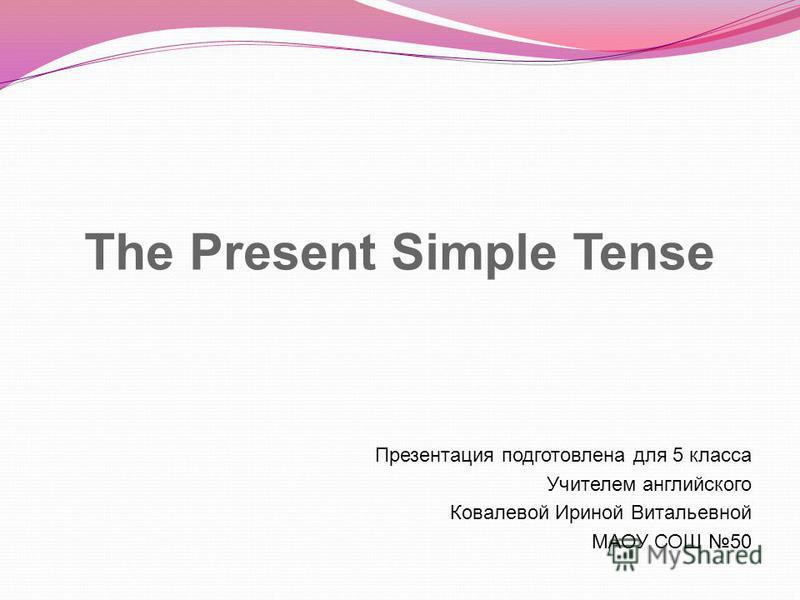 The Present Simple Tense Презентация подготовлена для 5 класса Учителем английского Ковалевой Ириной Витальевной МАОУ СОШ 50