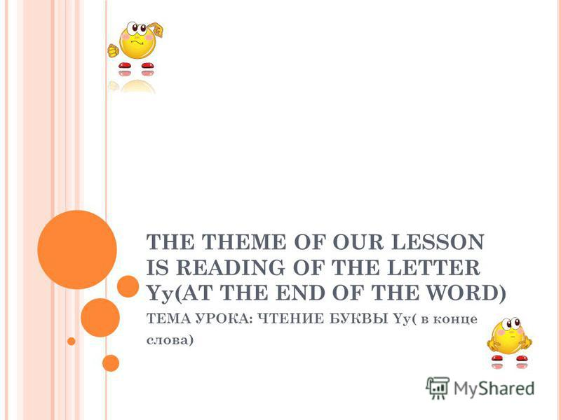 THE THEME OF OUR LESSON IS READING OF THE LETTER Yy(AT THE END OF THE WORD) ТЕМА УРОКА: ЧТЕНИЕ БУКВЫ Yy( в конце слова)