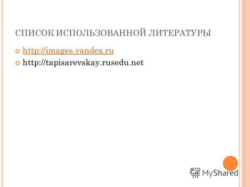 СПИСОК ИСПОЛЬЗОВАННОЙ ЛИТЕРАТУРЫ http://images.yandex.ru http://tapisarevskay.rusedu.net
