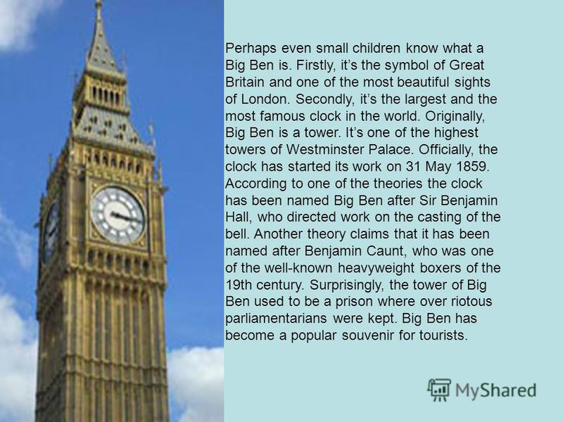 Perhaps even small children know what a Big Ben is. Firstly, its the symbol of Great Britain and one of the most beautiful sights of London. Secondly, its the largest and the most famous clock in the world. Originally, Big Ben is a tower. Its one of