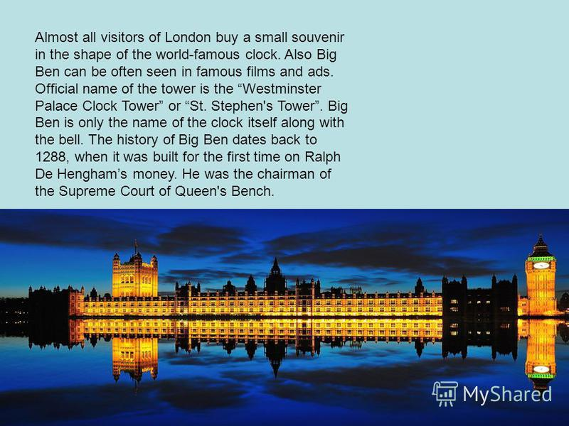 Almost all visitors of London buy a small souvenir in the shape of the world-famous clock. Also Big Ben can be often seen in famous films and ads. Official name of the tower is the Westminster Palace Clock Tower or St. Stephen's Tower. Big Ben is onl
