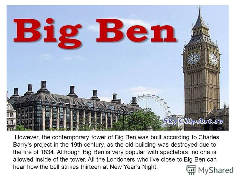 However, the contemporary tower of Big Ben was built according to Charles Barrys project in the 19th century, as the old building was destroyed due to the fire of 1834. Although Big Ben is very popular with spectators, no one is allowed inside of the