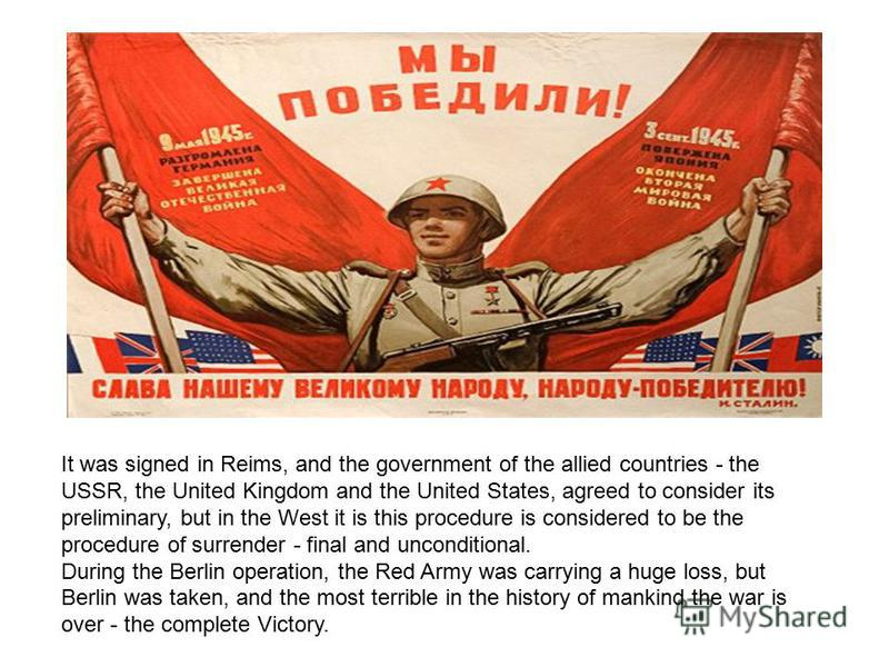 It was signed in Reims, and the government of the allied countries - the USSR, the United Kingdom and the United States, agreed to consider its preliminary, but in the West it is this procedure is considered to be the procedure of surrender - final a