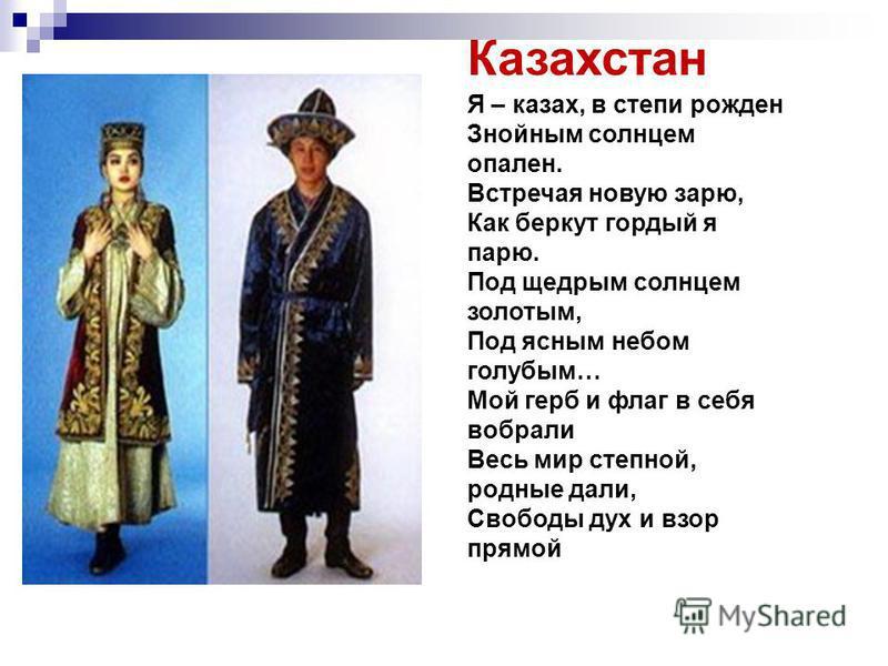 Казахстан Я – казах, в степи рожден Знойным солнцем опален. Встречая новую зарю, Как беркут гордый я парю. Под щедрым солнцем золотым, Под ясным небом голубым… Мой герб и флаг в себя вобрали Весь мир степной, родные дали, Свободы дух и взор прямой
