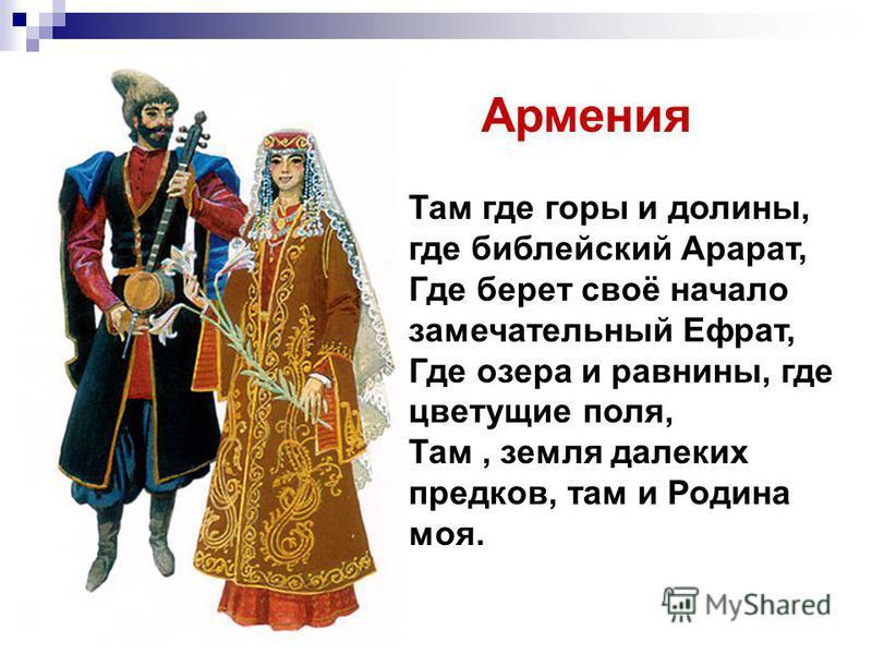 Армения Там где горы и долины, где библейский Арарат, Где берет своё начало замечательный Ефрат, Где озера и равнины, где цветущие поля, Там, земля далеких предков, там и Родина моя.
