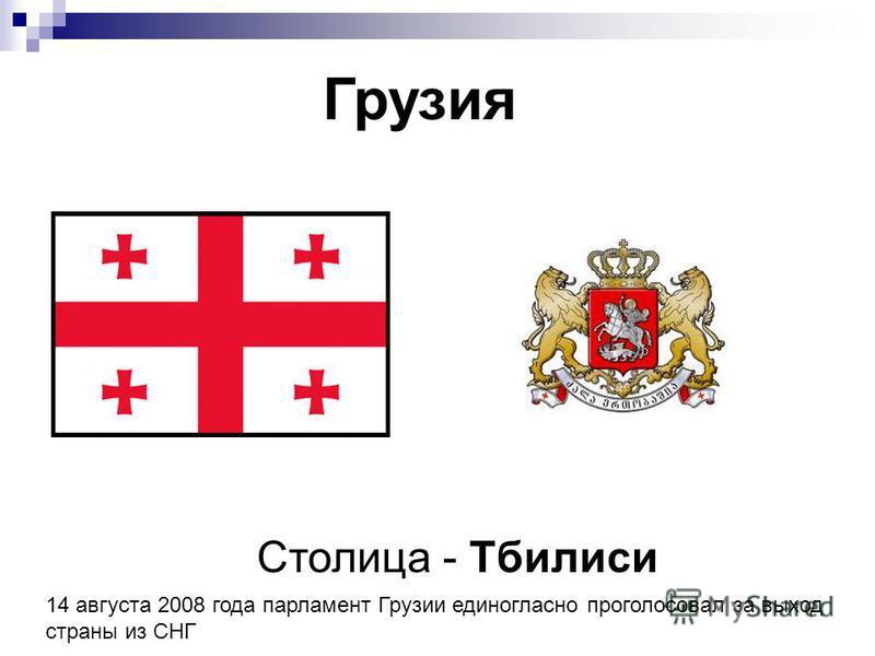 Грузия Столица - Тбилиси 14 августа 2008 года парламент Грузии единогласно проголосовал за выход страны из СНГ
