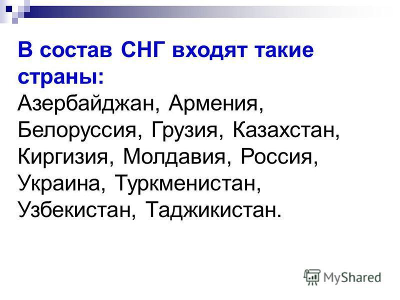 В состав СНГ входят такие страны: Азербайджан, Армения, Белоруссия, Грузия, Казахстан, Киргизия, Молдавия, Россия, Украина, Туркменистан, Узбекистан, Таджикистан.
