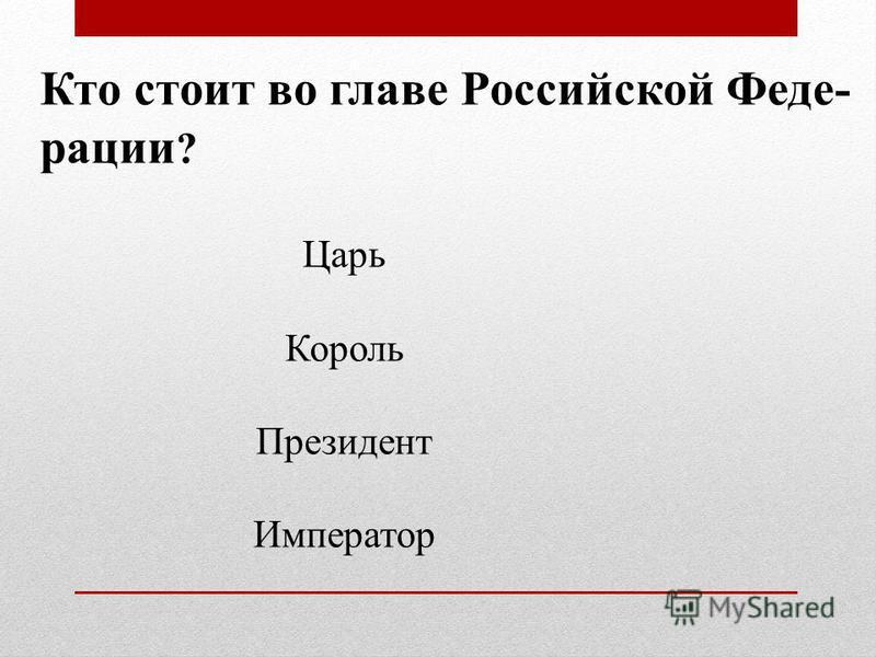Кто стоит во главе Российской Феде- рации ? Царь Король Президент Император