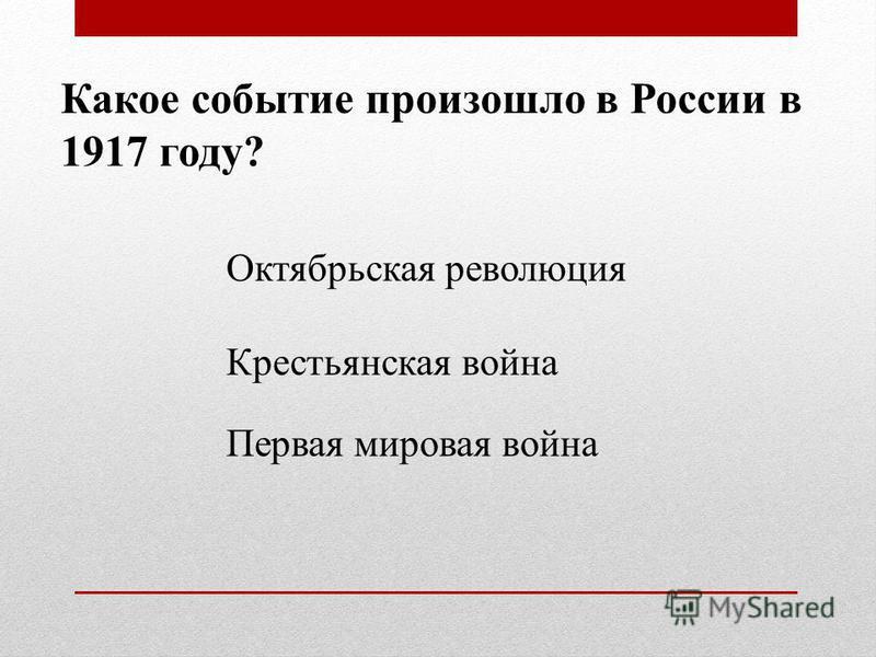 Какое событие произошло в России в 1917 году? Октябрьская революция Крестьянская война Первая мировая война