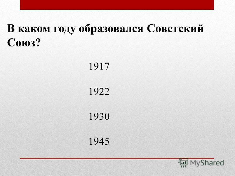 В каком году образовался Советский Союз? 1917 1922 1930 1945