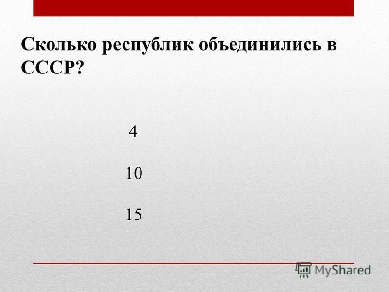 Сколько республик объединились в СССР? 4 10 15
