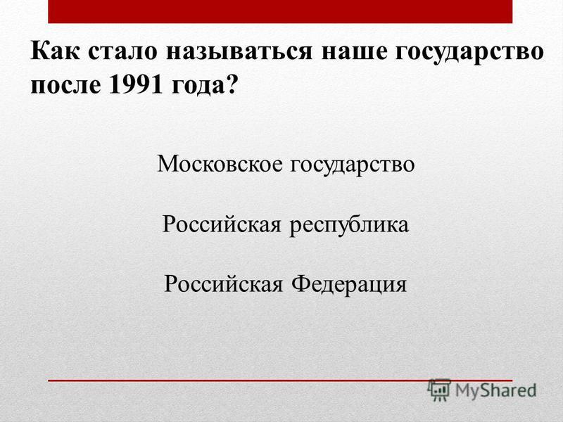 Как стало называться наше государство после 1991 года? Московское государство Российская республика Российская Федерация