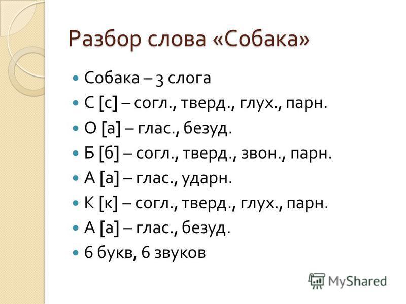 Разбор слова « Собака » Собака – 3 слога С [ с ] – согл., тверд., глух., парн. О [ а ] – глас., безуд. Б [ б ] – согл., тверд., звон., парн. А [ а ] – глас., ударн. К [ к ] – согл., тверд., глух., парн. А [ а ] – глас., безуд. 6 букв, 6 звуков