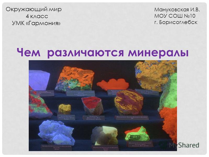 Чем различаются минералы Окружающий мир 4 класс УМК «Гармония » Мануковская И.В. МОУ СОШ 10 г. Борисоглебск