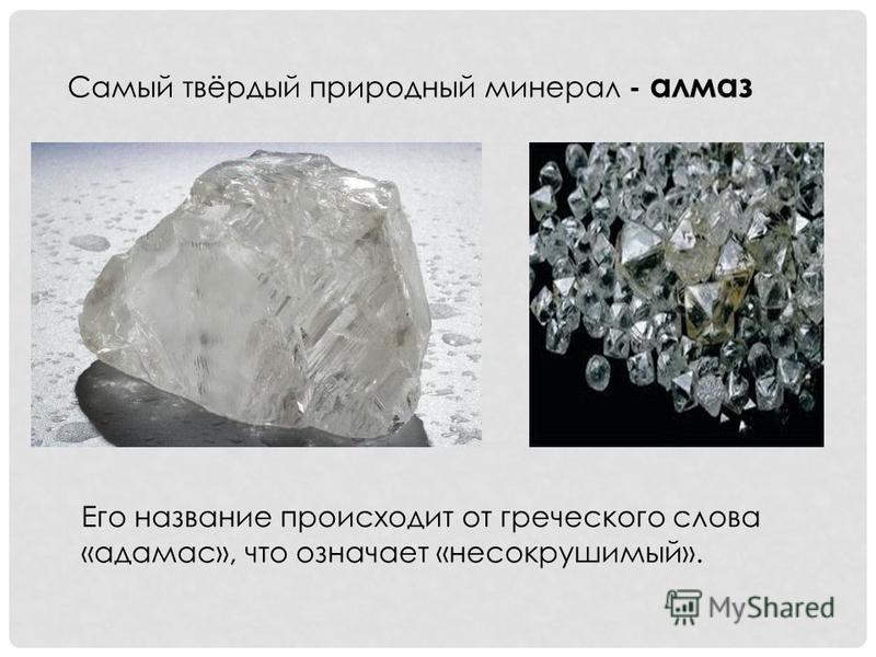 Самый твёрдый природный минерал - алмаз Его название происходит от греческого слова «адамас», что означает «несокрушимый».