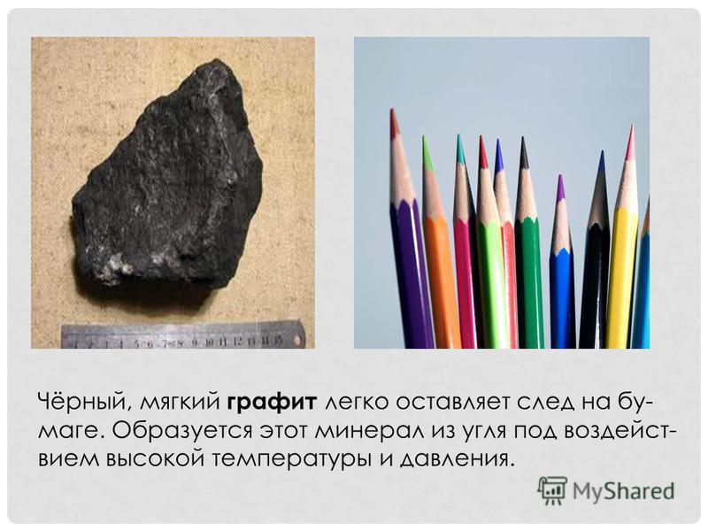 Чёрный, мягкий графит легко оставляет след на бу- маге. Образуется этот минерал из угля под воздействием высокой температуры и давления.