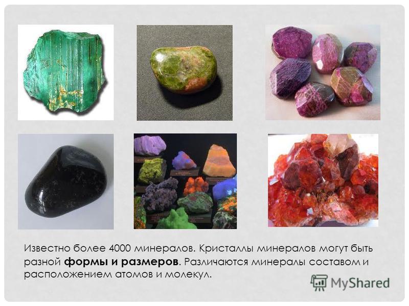 Известно более 4000 минералов. Кристаллы минералов могут быть разной формы и размеров. Различаются минералы составом и расположением атомов и молекул.