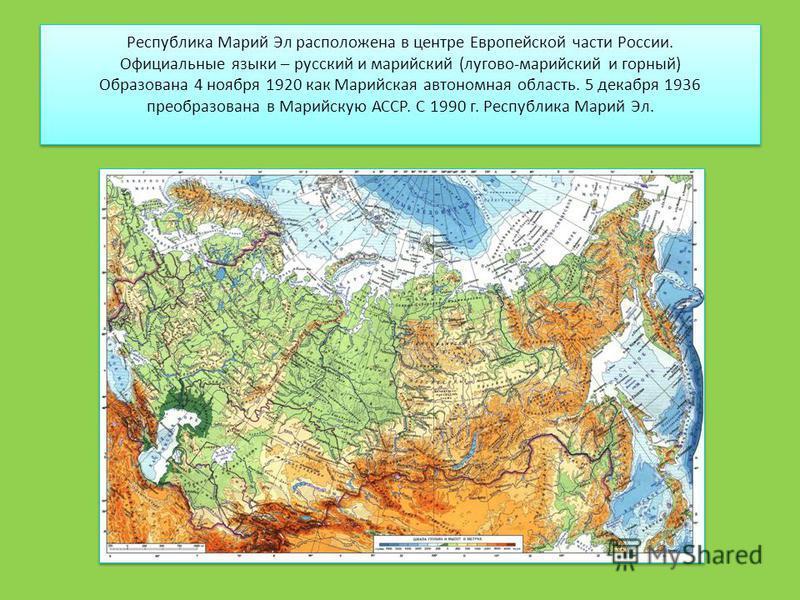 Республика Марий Эл расположена в центре Европейской части России. Официальные языки – русский и марийский (лугово-марийский и горный) Образована 4 ноября 1920 как Марийская автономная область. 5 декабря 1936 преобразована в Марийскую АССР. С 1990 г.