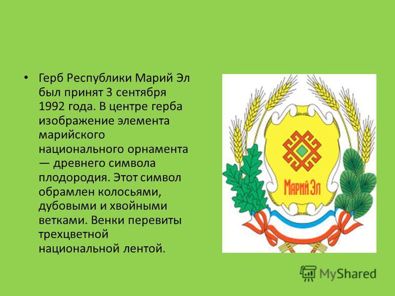 Герб Республики Марий Эл был принят 3 сентября 1992 года. В центре герба изображение элемента марийского национального орнамента древнего символа плодородия. Этот символ обрамлен колосьями, дубовыми и хвойными ветками. Венки перевиты трехцветной наци