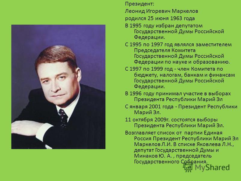 Президент: Леонид Игоревич Маркелов родился 25 июня 1963 года В 1995 году избран депутатом Государственной Думы Российской Федерации. С 1995 по 1997 год являлся заместителем Председателя Комитета Государственной Думы Российской Федерации по науке и о