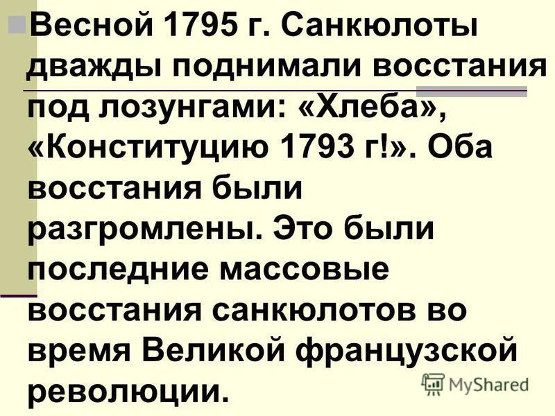 Весной 1795 г. Санкюлоты дважды поднимали восстания под лозунгами: «Хлеба», «Конституцию 1793 г!». Оба восстания были разгромлены. Это были последние массовые восстания санкюлотов во время Великой французской революции.